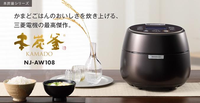 本炭釜シリーズ かまどごはんのおいしさを炊き上げる、三菱電機の最高傑作。 本炭釜 KAMADO NJ-AW108